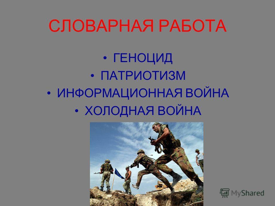 СЛОВАРНАЯ РАБОТА ГЕНОЦИД ПАТРИОТИЗМ ИНФОРМАЦИОННАЯ ВОЙНА ХОЛОДНАЯ ВОЙНА