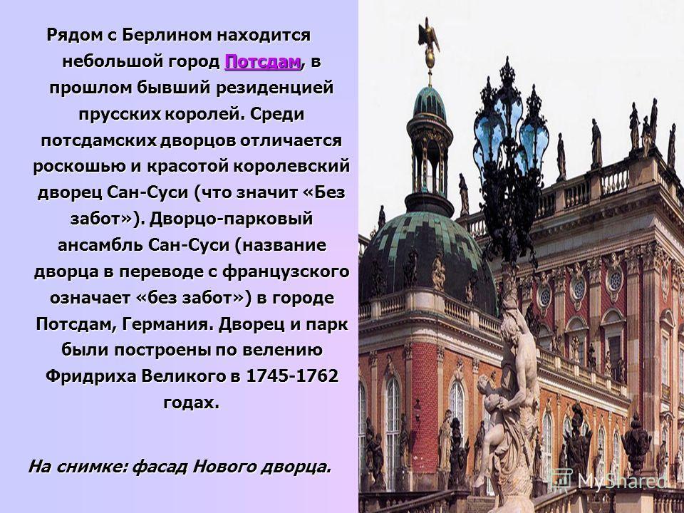Рядом с Берлином находится небольшой город Потсдам, в прошлом бывший резиденцией прусских королей. Среди потсдамских дворцов отличается роскошью и красотой королевский дворец Сан-Суси (что значит «Без забот»). Дворцо-парковый ансамбль Сан-Суси (назва