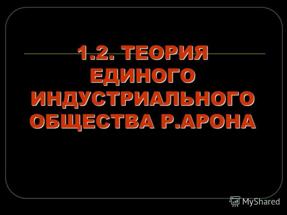 1.2. ТЕОРИЯ ЕДИНОГО ИНДУСТРИАЛЬНОГО ОБЩЕСТВА Р.АРОНА