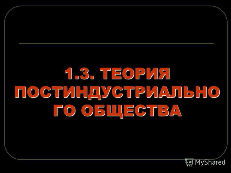 1.3. ТЕОРИЯ ПОСТИНДУСТРИАЛЬНО ГО ОБЩЕСТВА