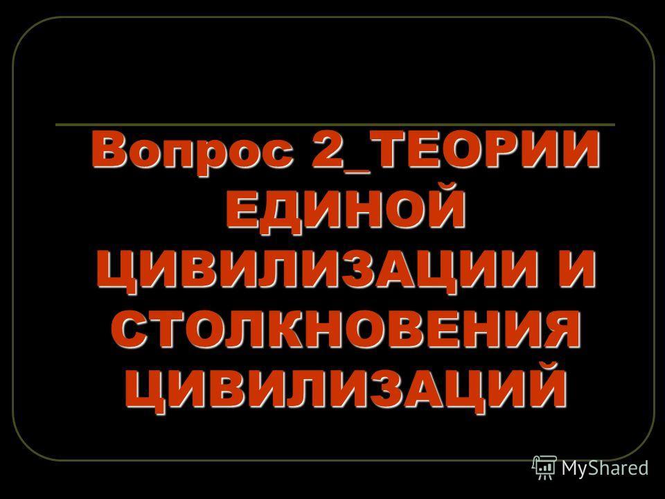 Вопрос 2_ТЕОРИИ ЕДИНОЙ ЦИВИЛИЗАЦИИ И СТОЛКНОВЕНИЯ ЦИВИЛИЗАЦИЙ