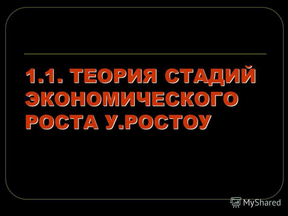 1.1. ТЕОРИЯ СТАДИЙ ЭКОНОМИЧЕСКОГО РОСТА У.РОСТОУ