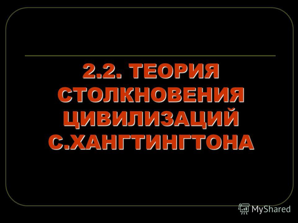 2.2. ТЕОРИЯ СТОЛКНОВЕНИЯ ЦИВИЛИЗАЦИЙ С.ХАНГТИНГТОНА