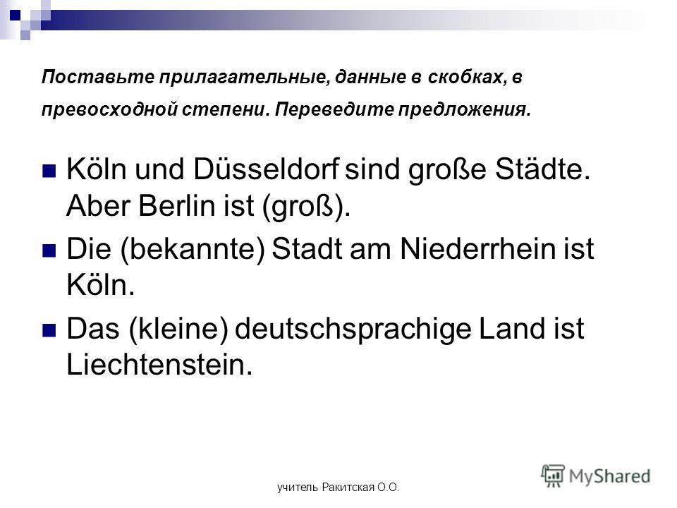 Поставьте прилагательные, данные в скобках, в превосходной степени. Переведите предложения. Köln und Düsseldorf sind große Städte. Aber Berlin ist (groß). Die (bekannte) Stadt am Niederrhein ist Köln. Das (kleine) deutschsprachige Land ist Liechtenst