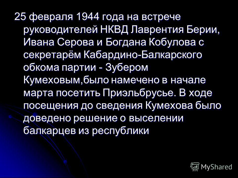 25 февраля 1944 года на встрече руководителей НКВД Лаврентия Берии, Ивана Серова и Богдана Кобулова с секретарём Кабардино-Балкарского обкома партии - Зубером Кумеховым,было намечено в начале марта посетить Приэльбрусье. В ходе посещения до сведения
