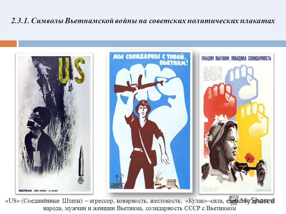 2.3.1. Символы Вьетнамской войны на советских политических плакатах «US» (Cоединённые Штаты) – агрессор, коварность, жестокость; «Кулак»–сила, единство армии и народа, мужчин и женщин Вьетнама, солидарность СССР с Вьетнамом