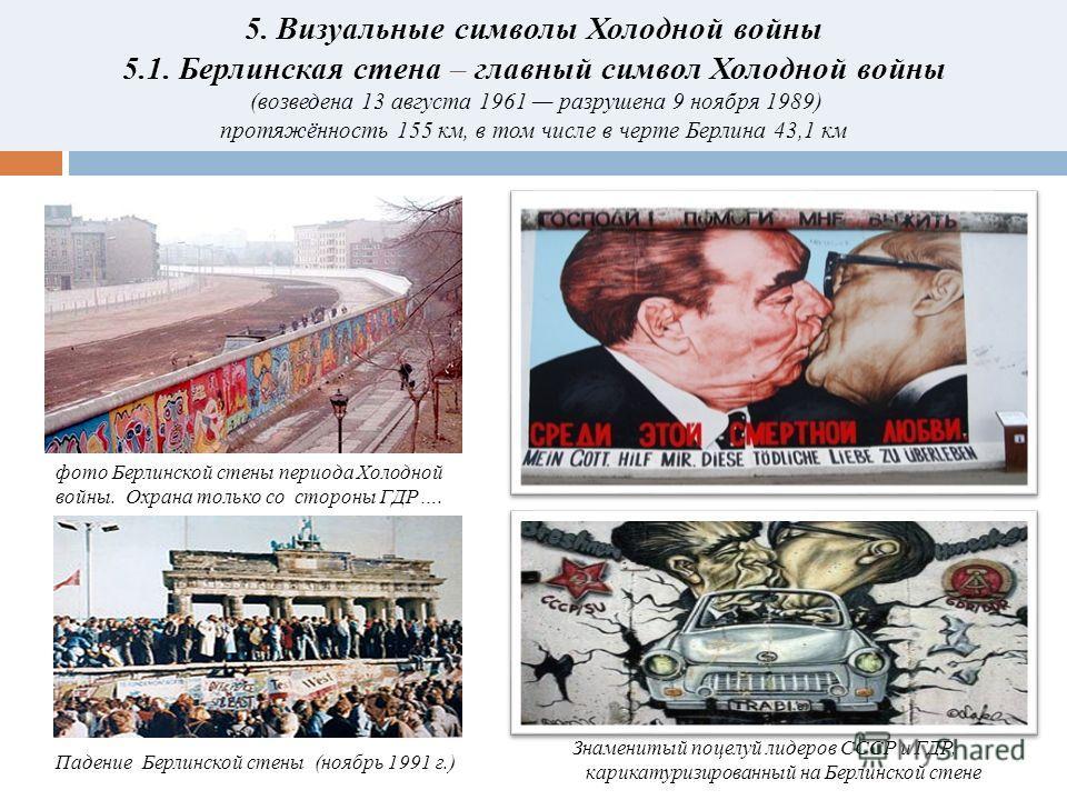 5. Визуальные символы Холодной войны 5.1. Берлинская стена – главный символ Холодной войны (возведена 13 августа 1961 разрушена 9 ноября 1989) протяжённость 155 км, в том числе в черте Берлина 43,1 км Знаменитый поцелуй лидеров СССР и ГДР, карикатури