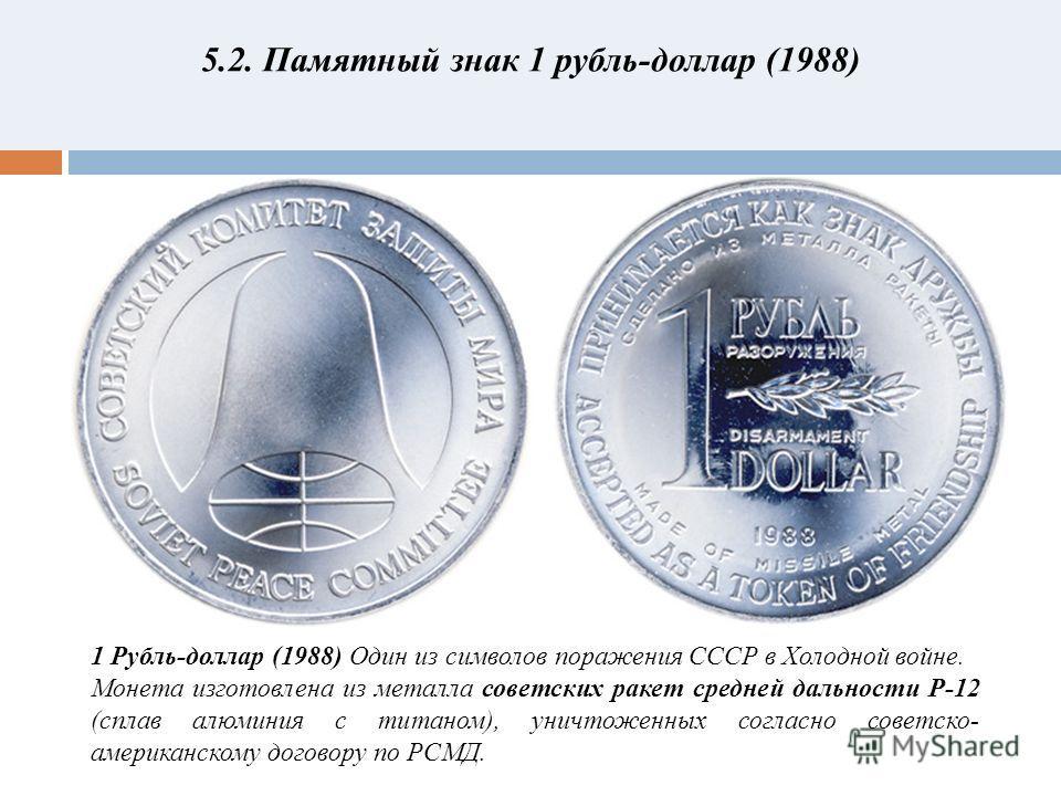 5.2. Памятный знак 1 рубль-доллар (1988) 1 Рубль-доллар (1988) Один из символов поражения СССР в Холодной войне. Монета изготовлена из металла советских ракет средней дальности Р-12 (сплав алюминия с титаном), уничтоженных согласно советско- американ