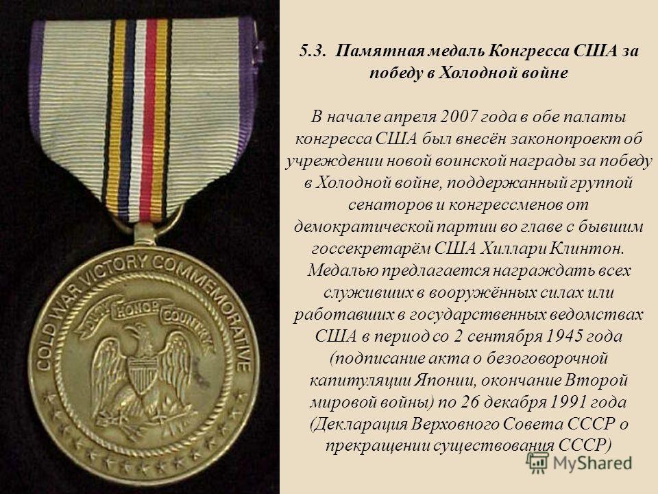 5.3. Памятная медаль Конгресса США за победу в Холодной войне В начале апреля 2007 года в обе палаты конгресса США был внесён законопроект об учреждении новой воинской награды за победу в Холодной войне, поддержанный группой сенаторов и конгрессменов