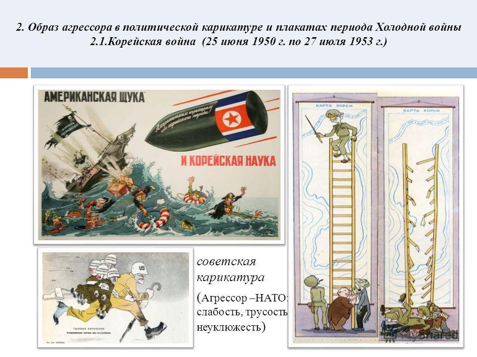 2. Образ агрессора в политической карикатуре и плакатах периода Холодной войны 2.1. Корейская война (25 июня 1950 г. по 27 июля 1953 г.) советская карикатура ( Агрессор –НАТО: слабость, трусость, неуклюжесть )