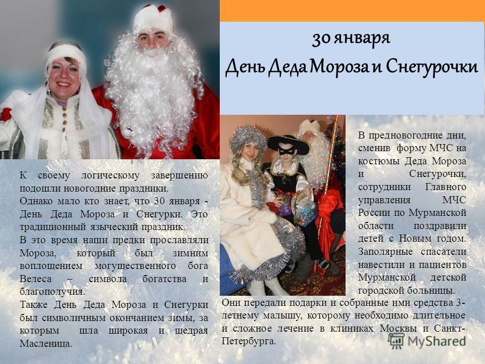 К своему логическому завершению подошли новогодние праздники. Однако мало кто знает, что 30 января - День Деда Мороза и Снегурки. Это традиционный языческий праздник. В это время наши предки прославляли Мороза, который был зимним воплощением могущест