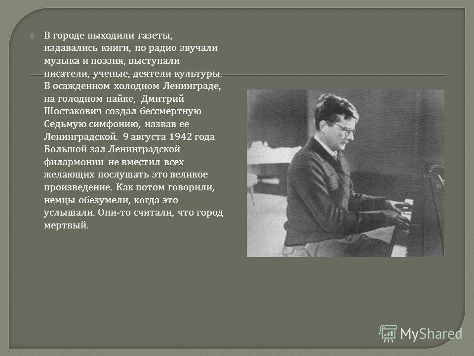 В городе выходили газеты, издавались книги, по радио звучали музыка и поэзия, выступали писатели, ученые, деятели культуры. В осажденном холодном Ленинграде, на голодном пайке, Дмитрий Шостакович создал бессмертную Седьмую симфонию, назвав ее Ленингр