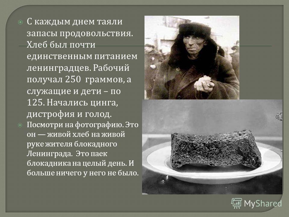 С каждым днем таяли запасы продовольствия. Хлеб был почти единственным питанием ленинградцев. Рабочий получал 250 граммов, а служащие и дети – по 125. Начались цинга, дистрофия и голод. Посмотри на фотографию. Это он живой хлеб на живой руке жителя б
