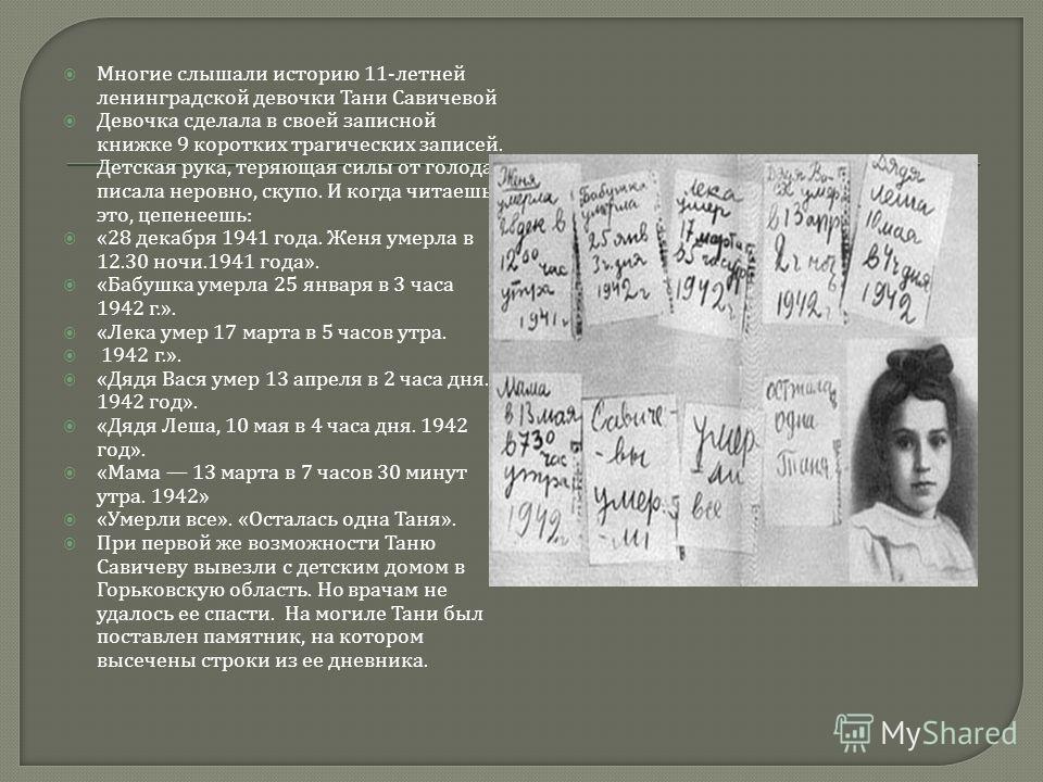 Многие слышали историю 11- летней ленинградской девочки Тани Савичевой Девочка сделала в своей записной книжке 9 коротких трагических записей. Детская рука, теряющая силы от голода, писала неровно, скупо. И когда читаешь это, цепенеешь : «28 декабря