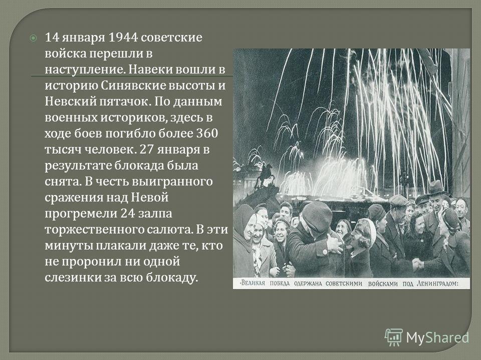 14 января 1944 советские войска перешли в наступление. Навеки вошли в историю Синявские высоты и Невский пятачок. По данным военных историков, здесь в ходе боев погибло более 360 тысяч человек. 27 января в результате блокада была снята. В честь выигр