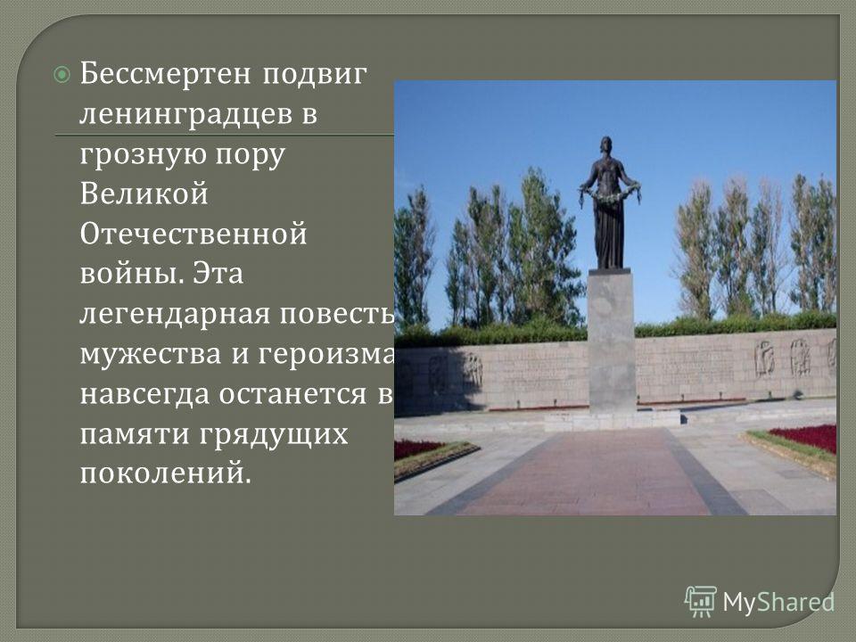 Бессмертен подвиг ленинградцев в грозную пору Великой Отечественной войны. Эта легендарная повесть мужества и героизма навсегда останется в памяти грядущих поколений.