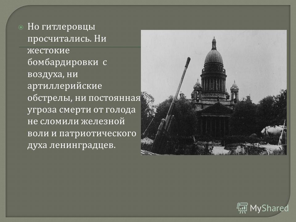 Но гитлеровцы просчитались. Ни жестокие бомбардировки с воздуха, ни артиллерийские обстрелы, ни постоянная угроза смерти от голода не сломили железной воли и патриотического духа ленинградцев.