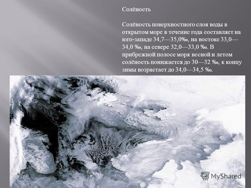 Солёность Солёность поверхностного слоя воды в открытом море в течение года составляет на юго - западе 34,735,0, на востоке 33,0 34,0, на севере 32,033,0. В прибрежной полосе моря весной и летом солёность понижается до 3032, к концу зимы возрастает д