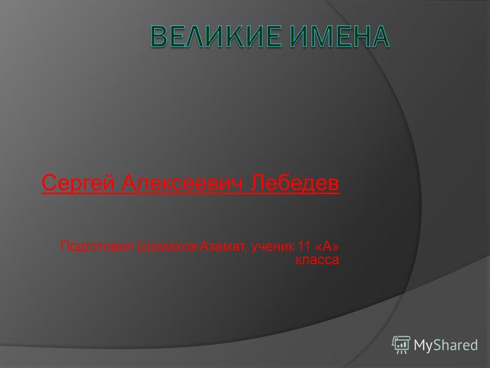 Сергей Алексеевич Лебедев Подготовил Шомахов Азамат, ученик 11 «А» класса