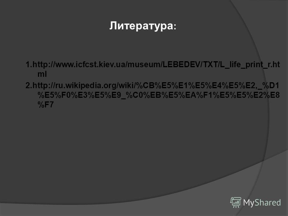 1.http://www.icfcst.kiev.ua/museum/LEBEDEV/TXT/L_life_print_r.ht ml 2.http://ru.wikipedia.org/wiki/%CB%E5%E1%E5%E4%E5%E2,_%D1 %E5%F0%E3%E5%E9_%C0%EB%E5%EA%F1%E5%E5%E2%E8 %F7 Литература :