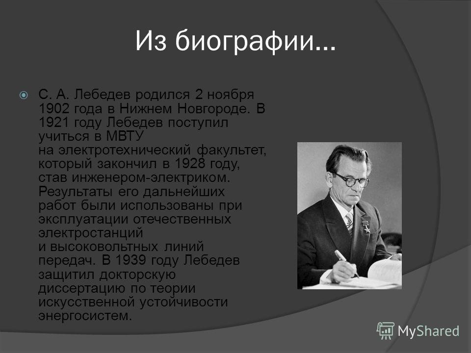 Из биографии… С. А. Лебедев родился 2 ноября 1902 года в Нижнем Новгороде. В 1921 году Лебедев поступил учиться в МВТУ на электротехнический факультет, который закончил в 1928 году, став инженером-электриком. Результаты его дальнейших работ были испо