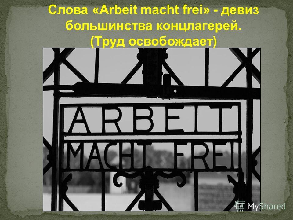 Слова «Arbeit macht frei» - девиз большинства концлагерей. (Труд освобождает)