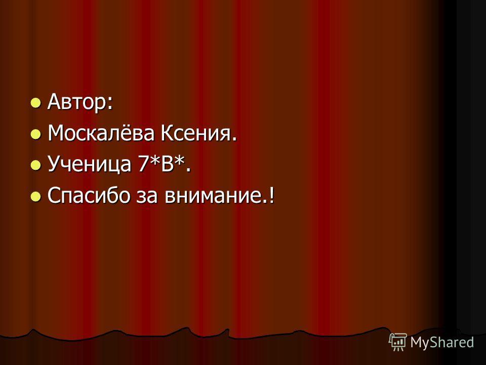 Автор: Автор: Москалёва Ксения. Москалёва Ксения. Ученица 7*В*. Ученица 7*В*. Спасибо за внимание.! Спасибо за внимание.!