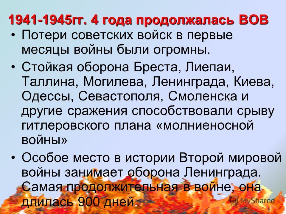 1941-1945 гг. 4 года продолжалась ВОВ Потери советских войск в первые месяцы войны были огромны. Стойкая оборона Бреста, Лиепаи, Таллина, Могилева, Ленинграда, Киева, Одессы, Севастополя, Смоленска и другие сражения способствовали срыву гитлеровского