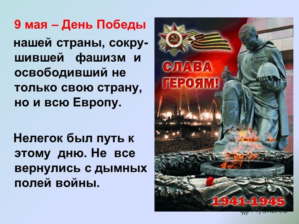 9 мая – День Победы нашей страны, сокру- шившей фашизм и освободивший не только свою страну, но и всю Европу. Нелегок был путь к этому дню. Не все вернулись с дымных полей войны.