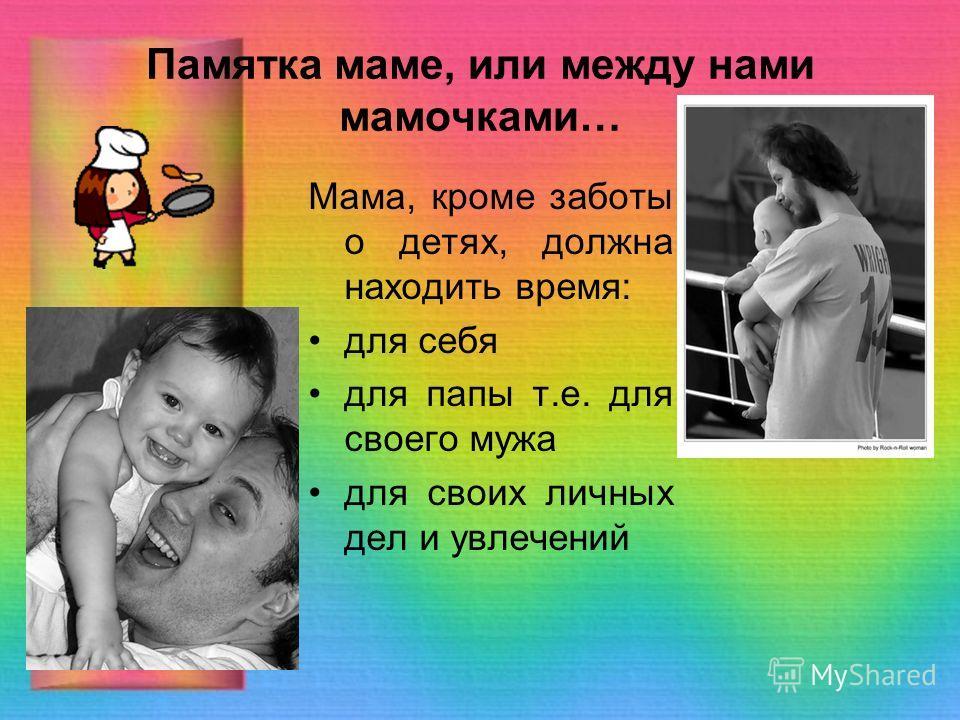 Памятка маме, или между нами мамочками… Мама, кроме заботы о детях, должна находить время: для себя для папы т.е. для своего мужа для своих личных дел и увлечений