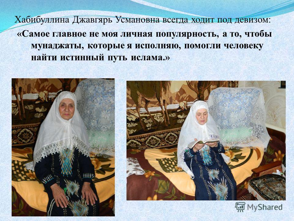 Хабибуллина Джавгярь Усмановна всегда ходит под девизом: «Самое главное не моя личная популярность, а то, чтобы мунаджаты, которые я исполняю, помогли человеку найти истинный путь ислама.»