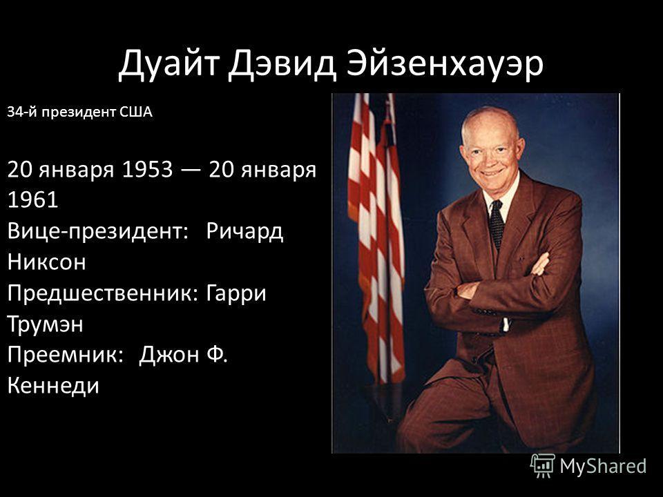 Дуайт Дэвид Эйзенхауэр 34-й президент США 20 января 1953 20 января 1961 Вице-президент:Ричард Никсон Предшественник:Гарри Трумэн Преемник:Джон Ф. Кеннеди