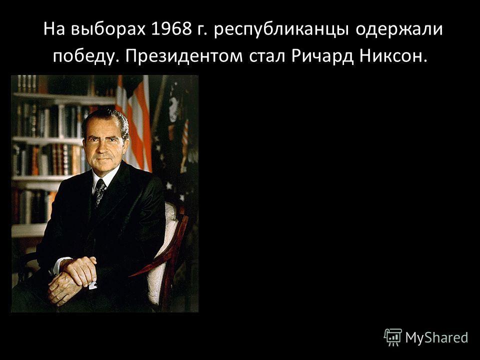 На выборах 1968 г. республиканцы одержали победу. Президентом стал Ричард Никсон.