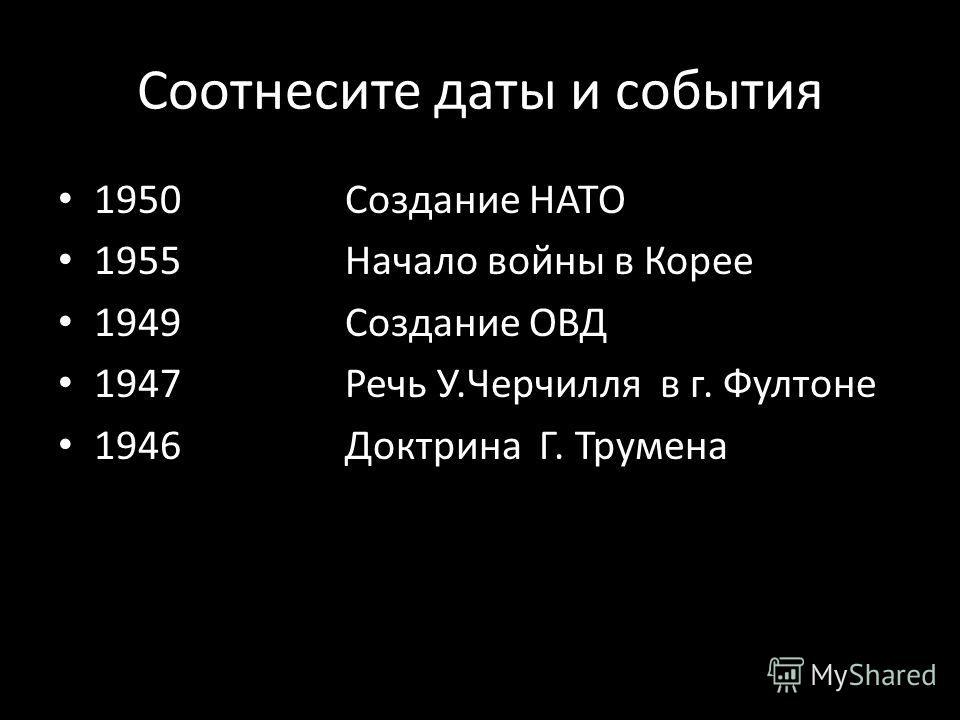 Соотнесите даты и события 1950 Создание НАТО 1955 Начало войны в Корее 1949 Создание ОВД 1947 Речь У.Черчилля в г. Фултоне 1946 Доктрина Г. Трумена
