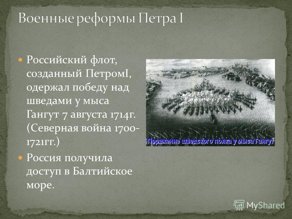 Российский флот, созданный ПетромI, одержал победу над шведами у мыса Гангут 7 августа 1714 г. (Северная война 1700- 1721 гг.) Россия получила доступ в Балтийское море.
