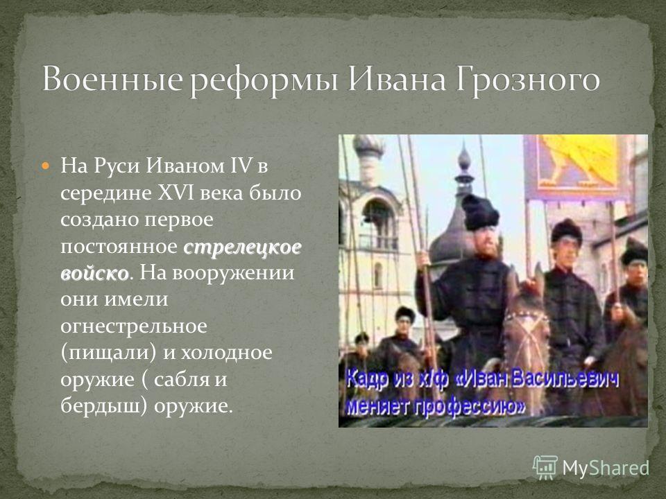 стрелецкое войско На Руси Иваном IV в середине XVI века было создано первое постоянное стрелецкое войско. На вооружении они имели огнестрельное (пищали) и холодное оружие ( сабля и бердыш) оружие.