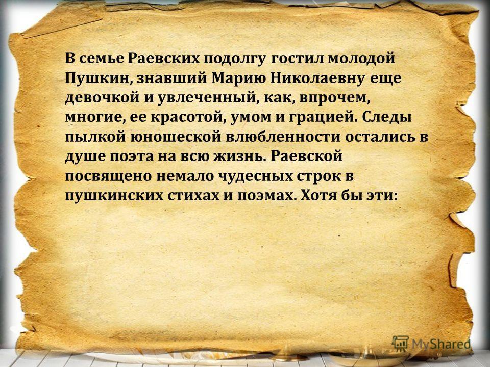 В семье Раевских подолгу гостил молодой Пушкин, знавший Марию Николаевну еще девочкой и увлеченный, как, впрочем, многие, ее красотой, умом и грацией. Следы пылкой юношеской влюбленности остались в душе поэта на всю жизнь. Раевской посвящено немало ч