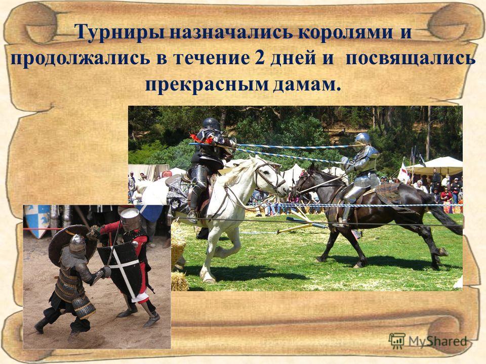 Турниры назначались королями и продолжались в течение 2 дней и посвящались прекрасным дамам.