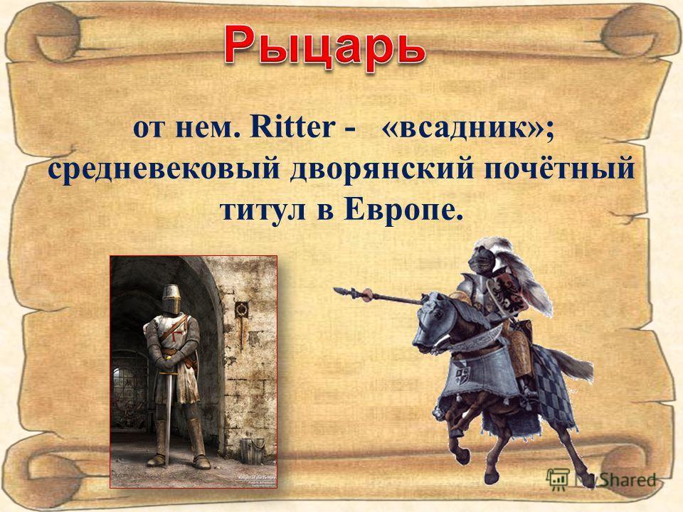 от нем. Ritter - «всадник»; средневековый дворянский почётный титул в Европе.