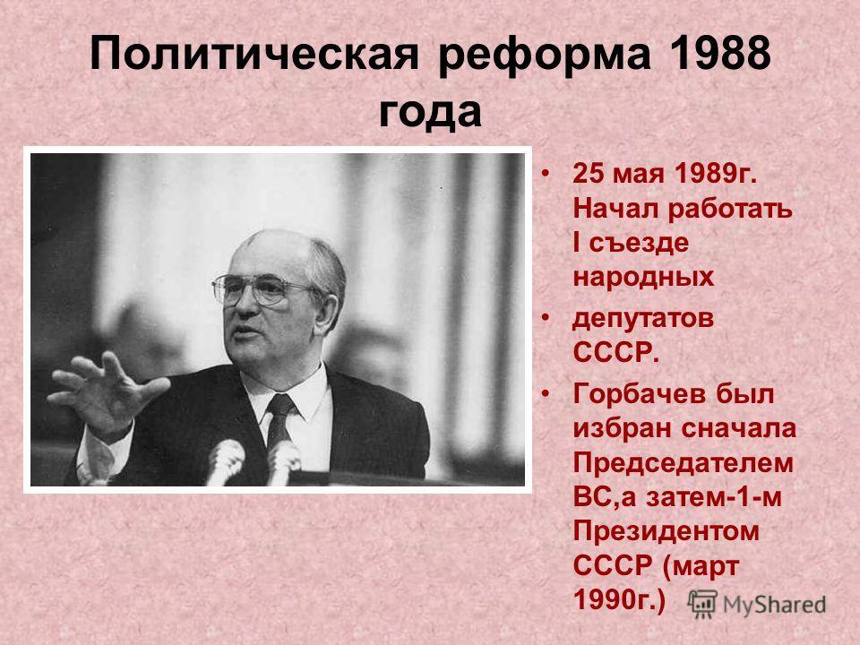 Политическая реформа 1988 года 25 мая 1989 г. Начал работать I съезде народных депутатов СССР. Горбачев был избран сначала Председателем ВС,а затем-1-м Президентом СССР (март 1990 г.)