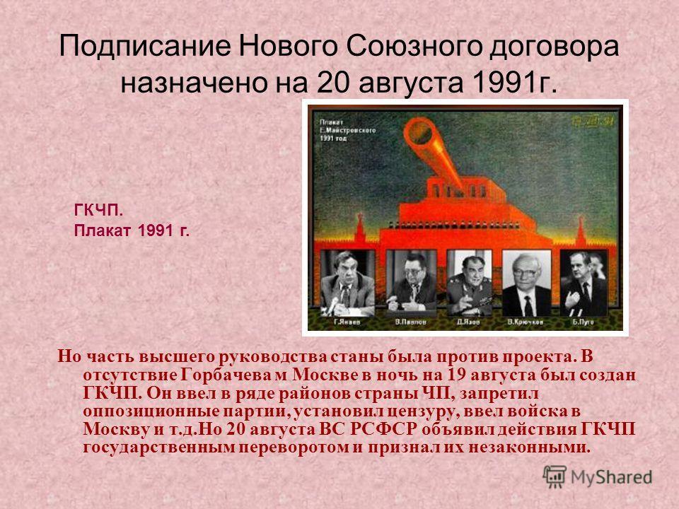 Подписание Нового Союзного договора назначено на 20 августа 1991 г. Но часть высшего руководства станы была против проекта. В отсутствие Горбачева м Москве в ночь на 19 августа был создан ГКЧП. Он ввел в ряде районов страны ЧП, запретил оппозиционные