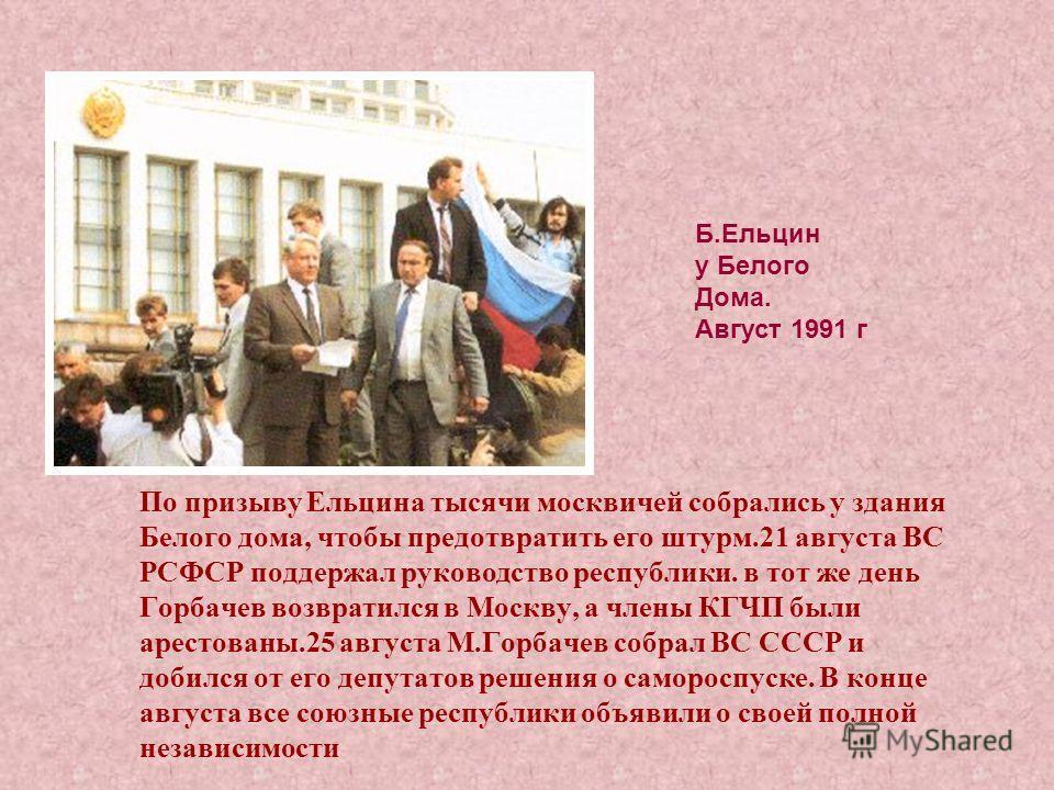 По призыву Ельцина тысячи москвичей собрались у здания Белого дома, чтобы предотвратить его штурм.21 августа ВС РСФСР поддержал руководство республики. в тот же день Горбачев возвратился в Москву, а члены КГЧП были арестованы.25 августа М.Горбачев со