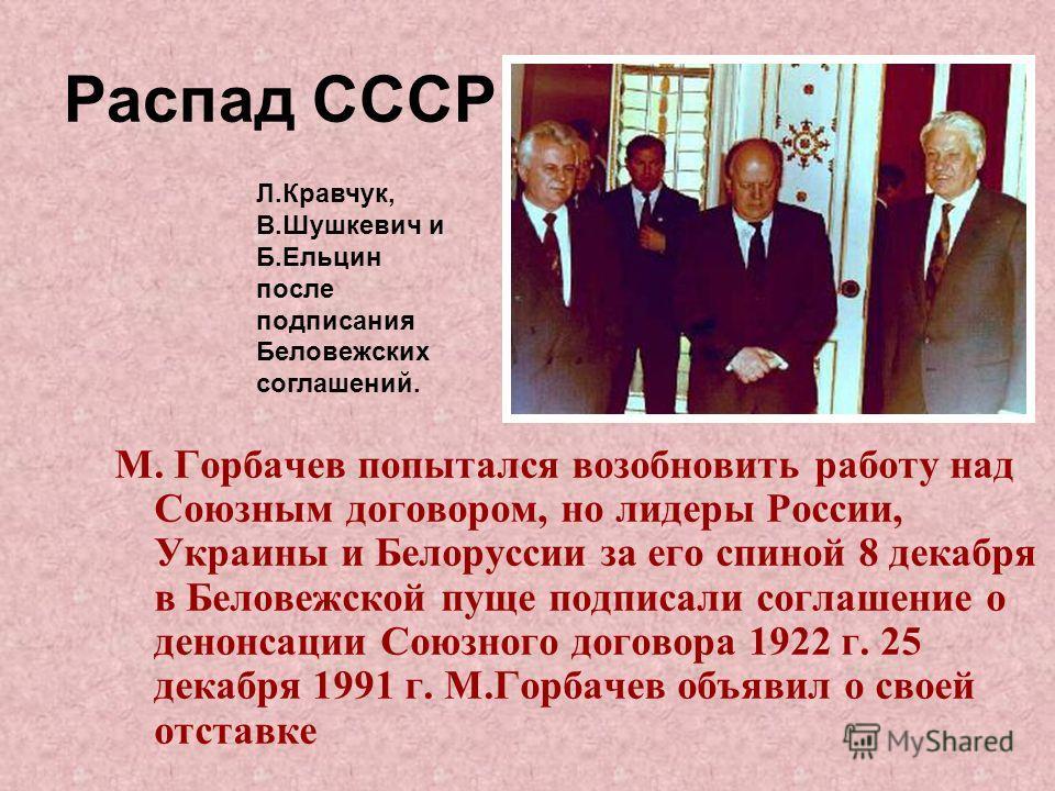 М. Горбачев попытался возобновить работу над Союзным договором, но лидеры России, Украины и Белоруссии за его спиной 8 декабря в Беловежской пуще подписали соглашение о денонсации Союзного договора 1922 г. 25 декабря 1991 г. М.Горбачев объявил о свое