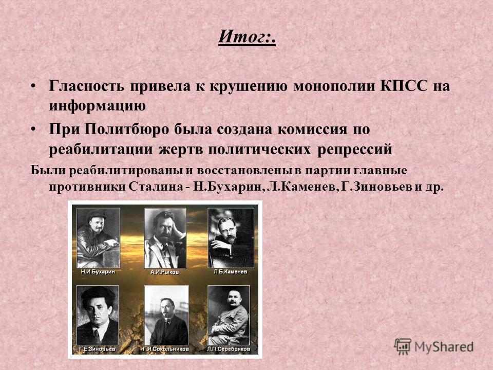 Итог:. Гласность привела к крушению монополии КПСС на информацию При Политбюро была создана комиссия по реабилитации жертв политических репрессий Были реабилитированы и восстановлены в партии главные противники Сталина - Н.Бухарин, Л.Каменев, Г.Зинов