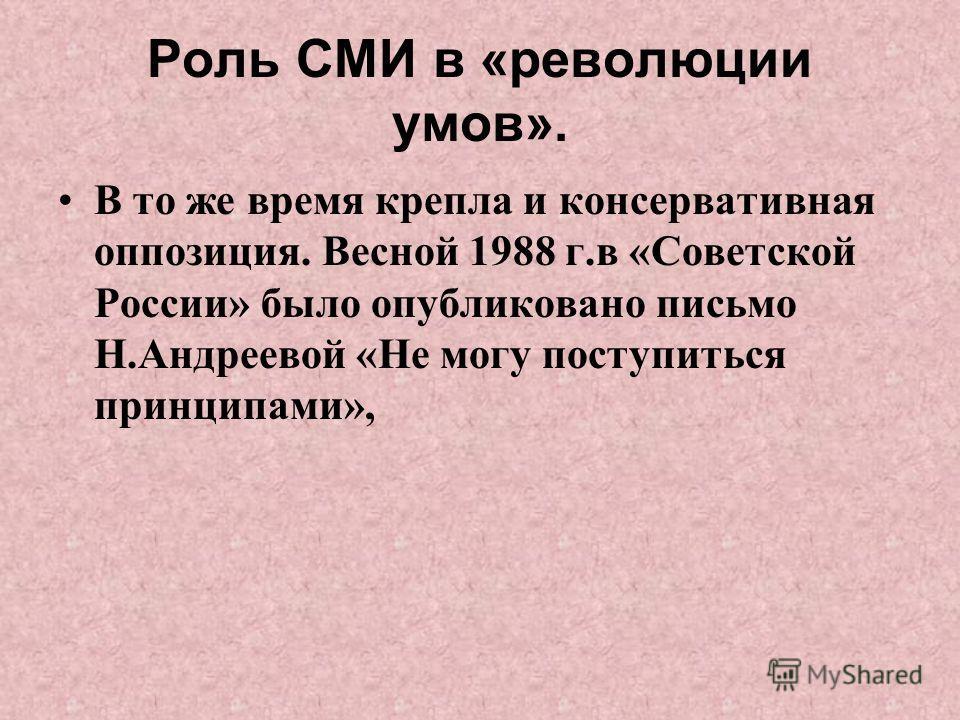 Роль СМИ в «революции умов». В то же время крепла и консервативная оппозиция. Весной 1988 г.в «Советской России» было опубликовано письмо Н.Андреевой «Не могу поступиться принципами»,