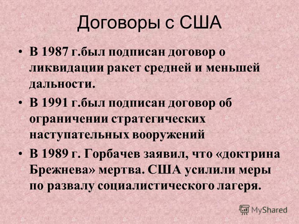 Договоры с США В 1987 г.был подписан договор о ликвидации ракет средней и меньшей дальности. В 1991 г.был подписан договор об ограничении стратегических наступательных вооружений В 1989 г. Горбачев заявил, что «доктрина Брежнева» мертва. США усилили