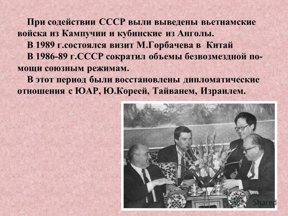 При содействии СССР выли выведены вьетнамские войска из Кампучии и кубинские из Анголы. В 1989 г.состоялся визит М.Горбачева в Китай В 1986-89 г.СССР сократил объемы безвозмездной по- мощи союзным режимам. В этот период были восстановлены дипломатиче