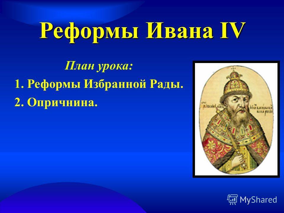 Реформы Ивана IV План урока: 1. Реформы Избранной Рады. 2. Опричнина.