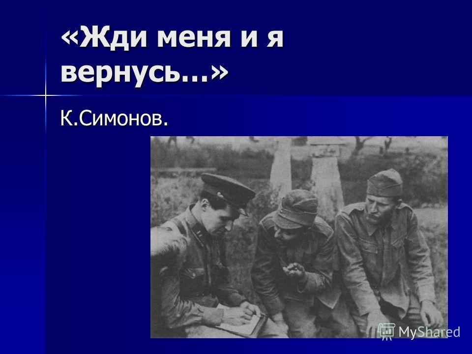 «Жди меня и я вернусь…» К.Симонов.