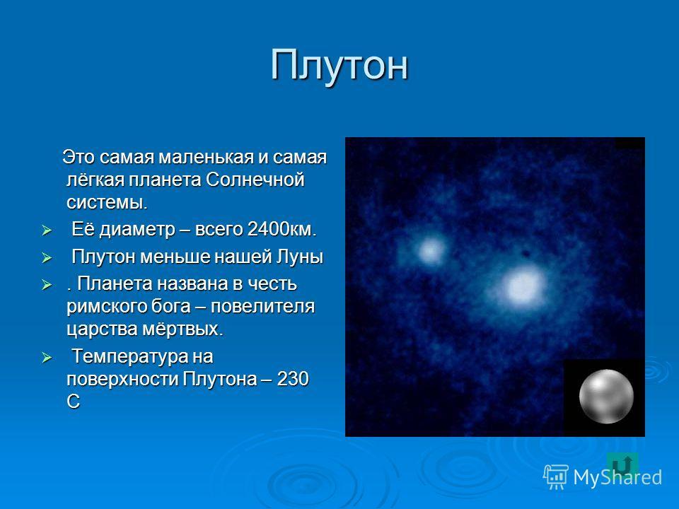 Плутон Это самая маленькая и самая лёгкая планета Солнечной системы. Это самая маленькая и самая лёгкая планета Солнечной системы. Её диаметр – всего 2400 км. Её диаметр – всего 2400 км. Плутон меньше нашей Луны Плутон меньше нашей Луны. Планета назв